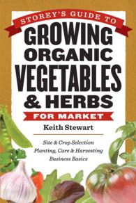 Storey's Guide to Growing Organic Vegetables & Herbs for Market : Site & Crop Selection Planting, Care & Harvesting Business Basics