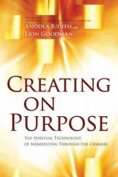 Creating on Purpose : The Spiritual Technology of Manifesting through the Chakras