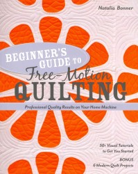 Beginner's Guide to Free-Motion Quilting : 50+ Visual Tutorials to Get You Started: Professional-Quality Results on Your Home Machine