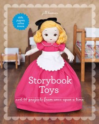 Storybook Toys : Sew 16 Projects from Once upon a Time: Dolls, Puppets, Softies & More