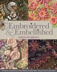 Embroidered & Embellished : 85 Stitches Using Thread, Floss, Ribbon, Beads & More: Step-by-Step Visual Guide
