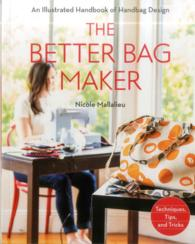 The Better Bag Maker : An Illustrated Handbook of Handbag Design: Techniques, Tips, and Tricks