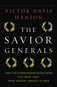 The Savior Generals : How Five Great Commanders Saved Wars That Were Lost-From Ancient Greece to Iraq
