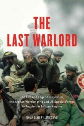 The Last Warlord : The Life and Legend of Dostum, the Afghan Warrior Who Led US Special Forces to Topple the Taliban Regime