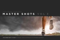 Master Shots : The Director's Vision: 100 Setups, Scenes and Moves for Your Breakthrough Movie <3>