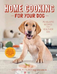 Home Cooking for Your Dog : 75 Holistic Recipes for a Healthier Dog