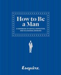 Esquire How to Be a Man : A Handbook of Advice, Inspiration, and Occasional Drinking