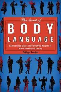 The Secrets of Body Language : An Illustrated Guide to Knowing What People Are Really Thinking and Feeling