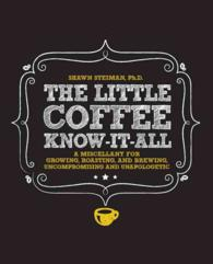 The Little Coffee Know-It-All : A Miscellany for Growing, Roasting, and Brewing, Uncompromising and Unapologetic