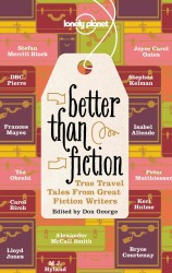 Lonely Planet Better than Fiction : True Travel Tales from Great Fiction Writers