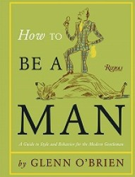 How to be a Man : A Guide to Style and Behavior for the Modern Gentleman -- Hardback