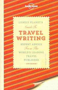 Lonely Planet's Guide to Travel Writing : Expert Advice from the World's Leading Travel Publisher (Lonely Planet) (3RD)