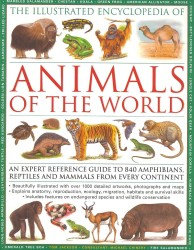 The Illustrated Encyclopedia of Animals of the World : An Expert Reference Guide to 840 Amphibians, Reptiles and Mammals from Every Continent