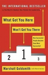 What Got You Here Won't Get You There : How Successful People Become Even More Successful -- Paperback