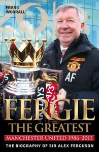 Fergie the Greatest : Manchester United 1986-2013: the Biography of Sir Alex Ferguson