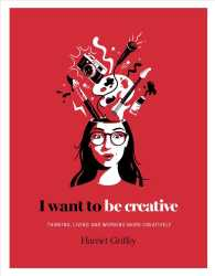 I Want to Be Creative : Thinking, Living and Working More Creatively (I Want To...)