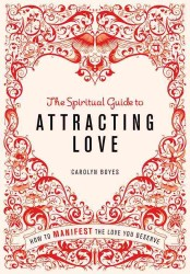 The Spiritual Guide to Attracting Love : How to Manifest the Love You Deserve