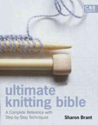 Ultimate Knitting Bible : A Complete Reference with Step-by-Step Techniques