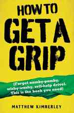 How to Get a Grip : Forget Namby-Pamby, Wishy-Washy, Self-Help Drivel. This Is the Book You Need