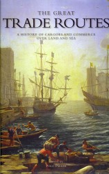 Great Trade Routes : A History of Cargoes and Commerce over Land and Sea -- Hardback