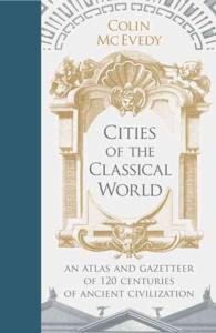 Cities of the Classical World : An Atlas and Gazetteer of 120 Centuries of Ancient Civilization