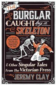 The Burglar Caught by a Skeleton : And Other Singular Tales from the Victorian Press