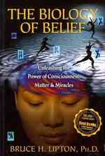 Biology of Belief : Unleashing the Power of Consciousness, Matter & Miracles -- Paperback