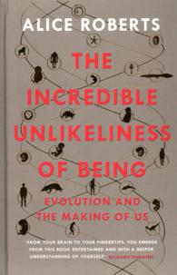 Incredible Unlikeliness of Being : Evolution and the Making of Us -- Hardback