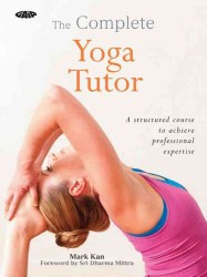 The Complete Yoga Tutor : A Structured Course to Achieve Professional Expertise