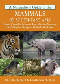 A Naturalist's Guide to the Mammals of Southeast Asia : Brunei, Cambodia, Indonesia, Laos, Malaysia, Myanmar, the Philippines, Singapore, Thailand and