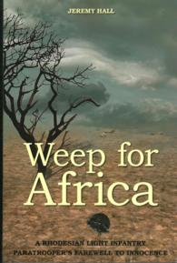 Weep for Africa : A Rhodesian Light Infantry Paratrooper's Farewell to Innocence