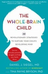 The Whole-Brain Child 12 Revolutionary Strategies to Nurture Your Child's Developing Mind, Survive Everyday Parenting Struggles, and Help Your Family
