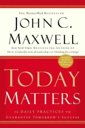 Today Matters : 12 Daily Practices to Guarantee Tomorrow's Success (Maxwell, John C.) (Reprint)