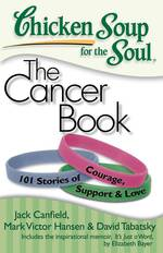 Chicken Soup for the Soul the Cancer Book : 101 Stories of Courage, Support &amp; Love (Chicken Soup for the Soul)