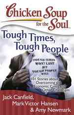Chicken Soup for the Soul Tough Times, Tough People : 101 Stories about Overcoming the Economic Crisis and Other Challenges (Chicken Soup for the Soul (Original)