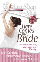 Chicken Soup for the Soul Here Comes the Bride : 101 Stories of Love, Laughter, and Family (Chicken Soup for the Soul)