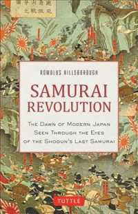 Samurai Revolution The Dawn of Modern Japan Through the Eyes of the Shogun's Last Samurai