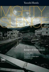 Mighty Silence : Images of Destruction: the Great 2011 Earthquake and Tsunami of East Japan and Fukushima