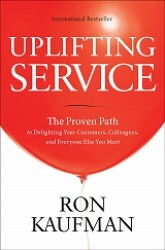Uplifting Service: The Proven Path to Delighting Your Customers, Colleagues and Everyone Else You Meet