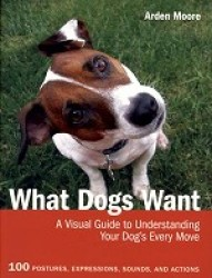 What Dogs Want: Visual Guide To Understanding Your Dog's Every Move