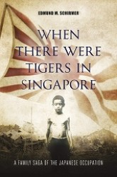 When There Were Tigers in Singapore : A Family Saga of the Japanese Occupation