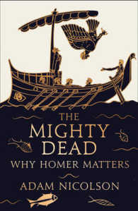 Mighty Dead : Why Homer Matters -- Hardback