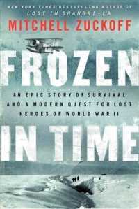 Frozen in Time : An Epic Story of Survival and a Modern Quest for Lost Heroes of World War II -- Paperback
