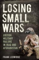 Losing Small Wars : British Military Failure in Iraq and Afghanistan
