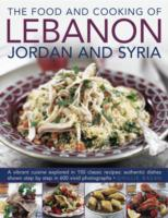 The Food and Cooking of Lebanon, Jordan and Syria : A Vibrant Cuisine Explored in 150 Classic Recipes: Authentic Dishes Shown Step by Step in 600 Vivi