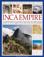 The Complete Illustrated History of the Inca Empire : A Comprehensive Encyclopedia of the Incas and Other Ancient Peoples of South America with More t