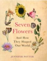 Seven Flowers : and How They Shaped Our World -- Hardback