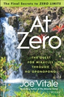 At Zero : The Final Secrets to Zero Limits: the Quest for Miracles through Ho'Oponopono