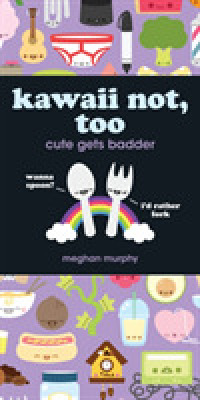 Kawaii Not, Too : Cute Gets Badder (Kawaii Not) (SPI)