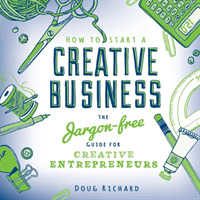 How to Start a Creative Business : The Jargon-free Guide for Creative Entrepreneurs